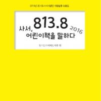 813.8 사서, 어린이책을 말하다 2016 ; 2016년 경기도사서서평단 서평활동 모음집